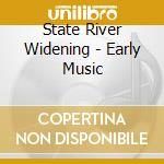 State River Widening - Early Music cd musicale di STATE RIVER WIDENING