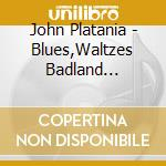 John Platania - Blues,Waltzes Badland... cd musicale di JOHN PLATANIA
