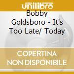 Bobby Goldsboro - It's Too Late/ Today cd musicale di GOLDSBORO BOBBY