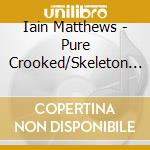 Iain Matthews - Pure Crooked/Skeleton Key cd musicale di MATTHEWS IAN