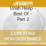 Uriah Heep - Best Of - Part 2 cd musicale di URIAH HEEP