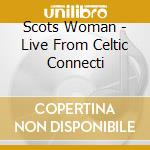 Scots Woman - Live From Celtic Connecti cd musicale di SCOTS WOMEN