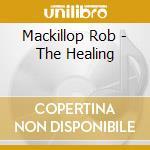 Mackillop Rob - The Healing cd musicale di MACKILLOP ROB