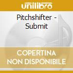Pitchshifter - Submit cd musicale di Pitchshifter
