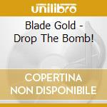 Blade Gold - Drop The Bomb! cd musicale di GOLD BLADE