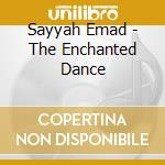 Sayyah Emad - The Enchanted Dance cd musicale di Emad Sayyah