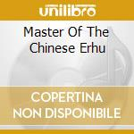 MASTER OF THE CHINESE ERHU cd musicale di Zhou Yu