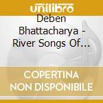 Bhattacharya Deben - River Songs Of Bangladesh cd musicale di Deben Bhattacharya