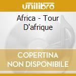 Africa - Tour D'afrique - Africa - Tour D'afrique cd musicale di ARTISTI VARI