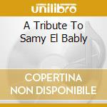 A TRIBUTE TO SAMY EL BABLY cd musicale di Hossam Ramzy
