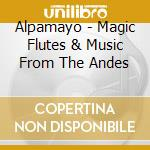 Alpamayo - Magic Flutes & Music From The Andes cd musicale di ALPAMAYO