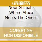 Noor Shimal - Where Africa Meets The Orient cd musicale di NOOR SHIMAL