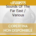 Sounds Of The Far East cd musicale di Artisti Vari