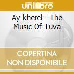 Ay-kherel - The Music Of Tuva cd musicale di AY-KHEREL