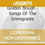 Golden Bough - Songs Of The Immigrants cd musicale di Bough Golden