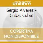 Sergio Alvarez - Cuba, Cuba! cd musicale di Sergio Alvarez