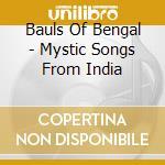Bauls Of Bengal - Mystic Songs From India cd musicale di BAULS OF BENGAL