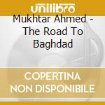 Mukhtar Ahmed - The Road To Baghdad cd musicale di Ahmed Mukhtar