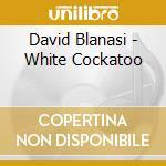 David Blanasi - White Cockatoo cd musicale di David Blanasi