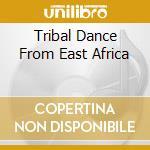 Tribal Dance From East Africa cd musicale di Artisti Vari