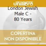 London Jewish Male C - 80 Years cd musicale di LONDON JEWISH MALE C