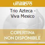 Trio Azteca - Viva Mexico cd musicale di Azteca Trio