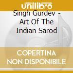 Singh Gurdev - Art Of The Indian Sarod cd musicale di Gurdev Singh