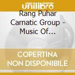 Rang Puhar Carnatic Group - Music Of Southern India cd musicale di RANG PUHAR CARNATIC