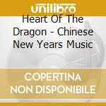 Heart Of The Dragon - Chinese New Years Music cd musicale di HEART OF THE DRAGON