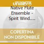 Native Flute Ensemble - Spirit Wind-native Americ cd musicale di NATIVE FLUTE ENSEMBLE