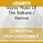GYPSY MUSIC OF THE BALKANS cd musicale di Artisti Vari