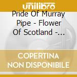 Pride Of Murray Pipe - Flower Of Scotland - Best Of Pipes & Dru cd musicale di PRIDE OF MURRAY PIPE BAND