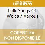 FOLK SONGS OF WALES - WELSH MALE CHOIRS cd musicale di Artisti Vari