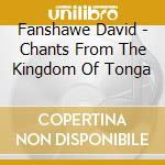 Fanshawe David - Chants From The Kingdom Of Tonga cd musicale di David Fanshawe
