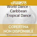 World Dance - Caribbean Tropical Dance cd musicale di Dance World