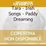 Tara - Irish Songs - Paddy Dreaming cd musicale di TARA