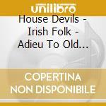 House Devils - Irish Folk - Adieu To Old Ireland cd musicale di Devils House