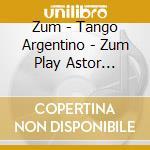 Zum - Tango Argentino - Zum Play Astor Piazzol cd musicale di ZUM