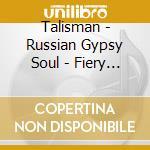Talisman - Russian Gypsy Soul - Fiery Gypsy Music A cd musicale di TALISMAN