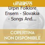 Urpin Folklore Ensem - Slovakia - Songs And Dances cd musicale di URPIN FOLKLORE ENSEM