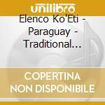 Elenco Ko'Eti - Paraguay - Traditional Songs & Dances cd musicale di Ko'eti Elenco