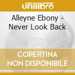 Alleyne Ebony - Never Look Back cd musicale di Ebony Alleyne