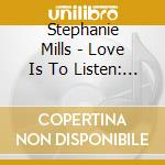 LOVE IS TO LISTEN cd musicale di MILLS STEPHANIE