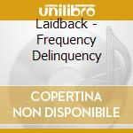 Laidback - Frequency Delinquency cd musicale di LAIDBACK