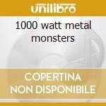 1000 watt metal monsters cd musicale di Artisti Vari