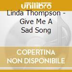 Linda Thompson - Give Me A Sad Song cd musicale di THOMPSON LINDA