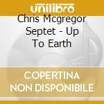 Chris Mcgregor Septet - Up To Earth cd musicale di MCGREGOR' S CHRIS