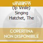 (LP VINILE) SINGING HATCHET, THE                      lp vinile di RADAR BROTHERS