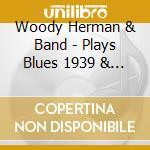 Woddy Herman & Band - Plays Blues 1939 & 1954 cd musicale di Woody Herman