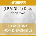 (LP VINILE) Dead dogs two lp vinile